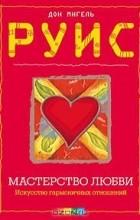 Дон Мигель Руис - Мастерство Любви. Искусство гармоничных отношений