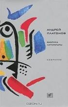 Андрей Платонов - Фабрика литературы