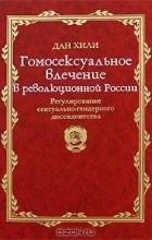 Дан Хили - Гомосексуальное влечение в революционной России. Регулирование сексуально-гендерного диссидентства