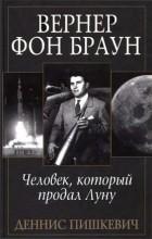 Деннис Пишкевич - Вернер фон Браун: человек, который продал Луну