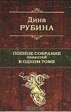 Дина Рубина - Полное собрание повестей в одном томе (сборник)