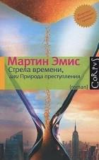 Мартин Эмис - Стрела времени, или Природа преступления