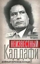 Анатолий Егорин - Неизвестный Каддафи. Дойный верблюд Запада