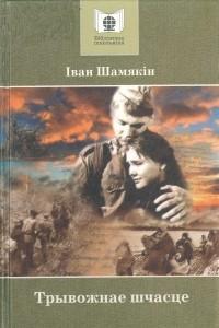 Iван Шамякiн - Трывожнае шчасце