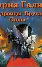 Мария Галина - Андроиды Круглого Стола