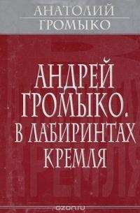 Анатолий Громыко - Андрей Громыко. В лабиринтах Кремля