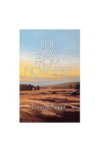 Томас Нагель - The View From Nowhere.