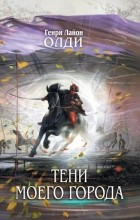 Генри Лайон Олди - Тени моего города (сборник)