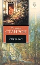 Уильям Стайрон - Уйди во тьму