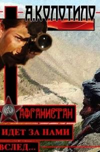 Александр Колотило - Афганистан идет за нами вслед