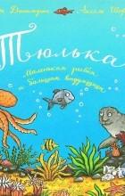 Джулия Дональдсон - Тюлька. Маленькая рыбка и большая выдумщица