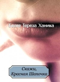 Беате Тереза Ханика - Скажи, Красная Шапочка