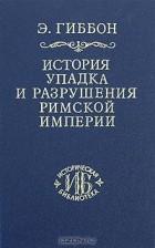 Э. Гиббон - История упадка и разрушения Римской империи. В 7 томах. Том 7