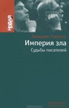 Бенедикт Сарнов - Империя зла: Судьбы писателей