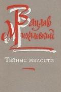 Вацлав Михальский - Тайные милости