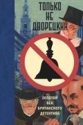Антология - Только не дворецкий. Золотой век британского детектива