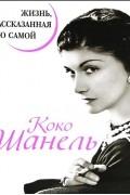 Коко Шанель - Коко Шанель. Жизнь, рассказанная ею самой