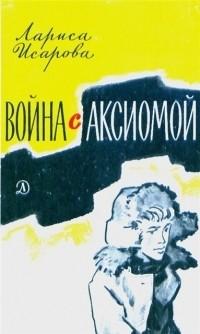 Лариса Исарова - Война с аксиомой