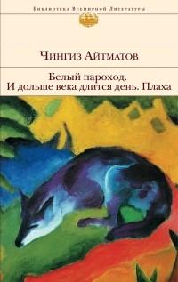 Чингиз Айтматов - Белый пароход. И дольше века длится день... Плаха (сборник)
