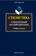 И. В. Арнольд - Стилистика. Современный английский язык. Учебник