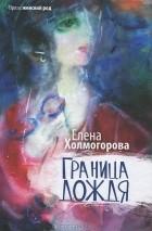 Елена Холмогорова - Граница дождя (сборник)