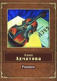 Анна Ахматова - Реквием. Сборник