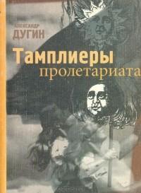 Александр Дугин - Тамплиеры пролетариата