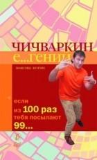 Максим Котин - Чичваркин Е...гений. Если из 100 раз тебя посылают 99...
