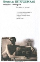 Людмила Петрушевская - Конфеты с ликером (истории из жизни) (сборник)