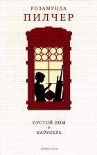 Розамунда Пилчер - Пустой дом. Карусель (сборник)