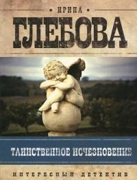 Ирина Глебова - Таинственное исчезновение (сборник)