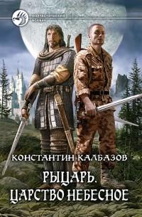 Константин Калбазов - Рыцарь. Царство Небесное