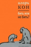 Игорь Кон - Бить или не бить?