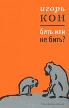 Игорь Кон — Бить или не бить?
