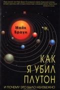 Майк Браун - Как я убил Плутон и почему это было неизбежно