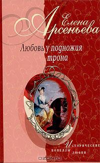 Елена Арсеньева - Любовь у подножия трона