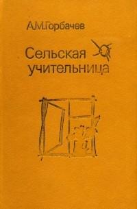 Алексей Михайлович Горбачев - Сельская учительница