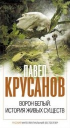 Павел Крусанов — Ворон белый. История живых существ