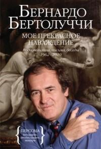 Бернардо Бертолуччи - Мое прекрасное наваждение. Воспоминания, письма, беседы 1962—2010