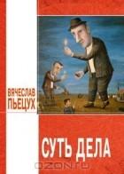 Вячеслав Пьецух - Суть дела
