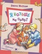 Борис Житков - Я больше не буду! (сборник)
