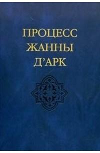без автора - Процесс Жанны Д'Арк: Материалы инквизиционного процесса.