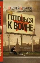 Андрей Рубанов - Готовься к войне