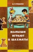 В. Г. Гришин - Малыши играют в шахматы