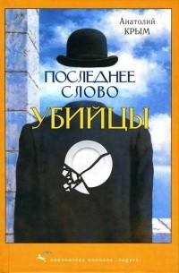 Анатолий Крым - Последнее слово убийцы (сборник)