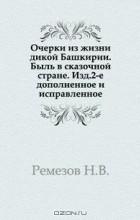 Н.В. Ремезов - Очерки из жизни дикой Башкирии.