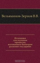 В.В. Вельяминов-Зернов - Источники для изучения тарханства, жалованного башкирам русскими государями.