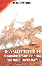 М. Л. Муртазин - Башкирия и башкирские войска в Гражданскую войну