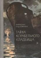Лаймонис Вацземниек - Тайна Корабельного кладбища