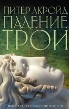 Питер Акройд - Падение Трои